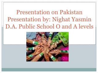 Presentation on Pakistan Presentation by:  Nighat Yasmin D.A. Public School O and A  levels