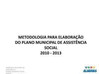 METODOLOGIA PARA ELABORAÇÃO  DO PLANO MUNICIPAL DE ASSISTÊNCIA SOCIAL 2010 - 2013