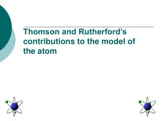 Thomson and Rutherford's contributions to the model of the atom