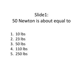 Slide1:  50  Newton is about equal to