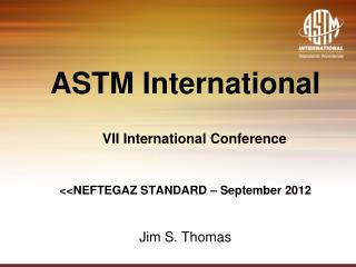 ASTM International VII International Conference <<NEFTEGAZ STANDARD – September 2012 Jim S. Thomas