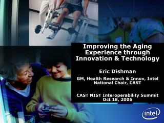 Improving the Aging Experience through Innovation & Technology Eric Dishman