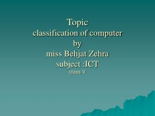 Topic  classification of computer  by miss Behjat Zehra  subject :ICT class V