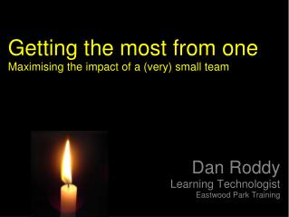 Getting the most from one Maximising the impact of a (very) small team