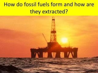 How do fossil fuels form and how are they extracted?