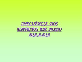 INFLUÊNCIA  DOS ESPÍRITOS  EM  NOSSO DIA-A-DIA