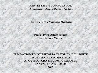 PARTES DE UN COMPUTADOR Memorias - Discos Duros - Audio Jaime Eduardo Montoya  Montoya