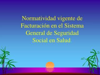 Normatividad vigente de Facturación en el Sistema General de Seguridad Social en Salud .