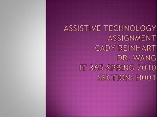 Assistive Technology Assignment Cady Reinhart Dr. Wang IT 365-Spring 2010 Section: H001