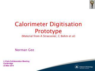 Calorimeter Digitisation Prototype (Material from A Straessner, C Bohm et al)