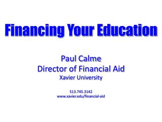 Financing Your Education Paul Calme Director of Financial Aid Xavier University 513.745.3142
