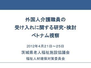 外国人介護職員の 受け入れに関する研究・検討 ベトナム視察 2012 年4月21日~25日 茨城県老人福祉施設協議会 福祉人材確保対策委員会