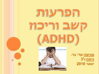 הפרעות קשב וריכוז ( ADHD )