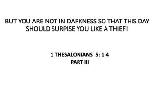 BUT YOU ARE NOT IN DARKNESS SO THAT THIS DAY SHOULD SURPISE YOU LIKE A THIEF!