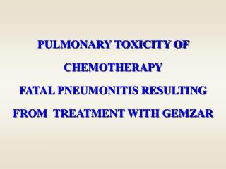 PULMONARY TOXICITY OF CHEMOTHERAPY  FATAL PNEUMONITIS RESULTING FROM  TREATMENT WITH GEMZAR