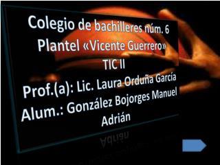 Colegio de bachilleres núm. 6 Plantel «Vicente Guerrero» TIC II Prof.(a): Lic. Laura Orduña García