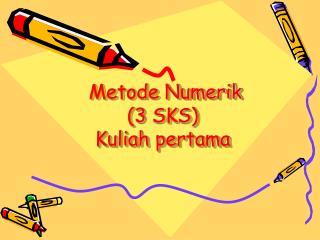 Metode Numerik ( 3  SKS) Kuliah pertama