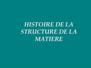 HISTOIRE DE LA STRUCTURE DE LA MATIERE