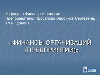 Кафедра «Финансы и налоги» Преподаватель: Просалова Вероника Сергеевна, к.э.н., доцент