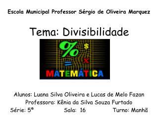 Escola Municipal Professor Sérgio de Oliveira Marquez Tema: Divisibilidade