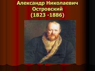 Александр Николаевич Островский  (1823 -1886)