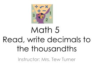 Math 5 Read, write decimals to     			the  thousandths
