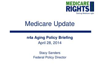 Medicare Update n4a Aging Policy Briefing April 28, 2014 Stacy Sanders Federal Policy Director
