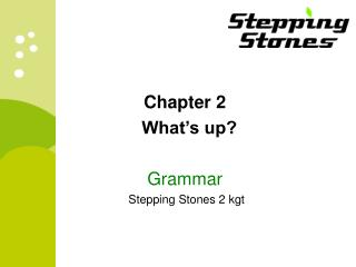 Chapter 2 	What's up? Grammar  Stepping Stones 2 kgt
