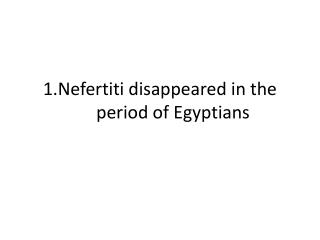 1.Nefertiti disappeared in the period of Egyptians