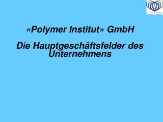 « Polymer Institut »  GmbH Die Hauptgeschäftsfelder des Unternehmens