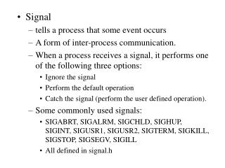Signal tells a process that some event occurs A form of inter-process communication.