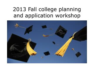 2013 Fall college planning and application workshop