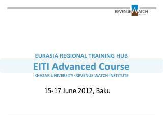 EURASIA REGIONAL TRAINING HUB EITI Advanced Course KHAZAR UNIVERSITY ▫REVENUE WATCH INSTITUTE