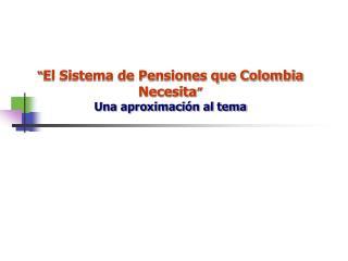 """"""" El Sistema de Pensiones que Colombia Necesita """" Una aproximación al tema"""