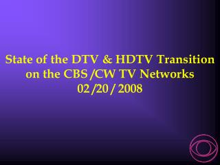 State of the DTV & HDTV Transition  on the CBS /CW TV Networks 02 /20 / 2008