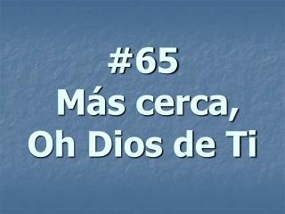 #65  Más cerca, Oh Dios de Ti