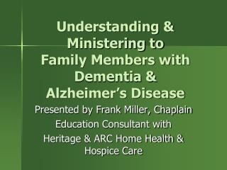 Understanding & Ministering to  Family Members with Dementia &  Alzheimer's Disease