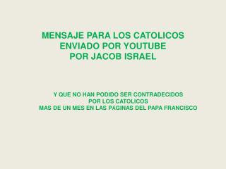 MENSAJE PARA LOS CATOLICOS  ENVIADO POR YOUTUBE POR JACOB ISRAEL