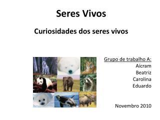 Seres Vivos Curiosidades dos seres vivos Grupo de trabalho A: Aícram Beatriz Carolina Eduardo