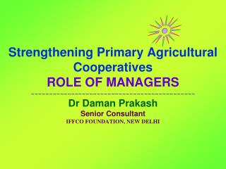Strengthening Primary Agricultural Cooperatives ROLE OF MANAGERS  Dr Daman Prakash Senior Consultant IFFCO FOUNDATION, N