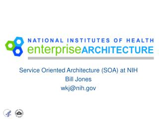 Service Oriented Architecture (SOA) at NIH Bill Jones wkj@nih