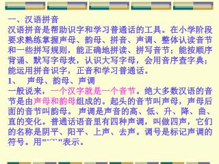 一、汉语拼音 汉语拼音是帮助识字和学习普通话的工具。在小学阶段 要求熟练掌握声母、韵母、拼音、声调、整体认读音节 和一些拼写规则,能正确地拼读、拼写音节;能按顺序