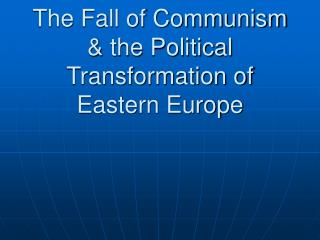 The Fall of Communism  the Political Transformation of Eastern Europe