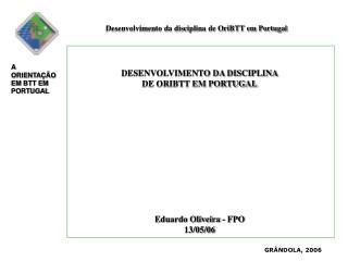 DESENVOLVIMENTO DA DISCIPLINA DE ORIBTT EM PORTUGAL Eduardo Oliveira - FPO 13/05/06
