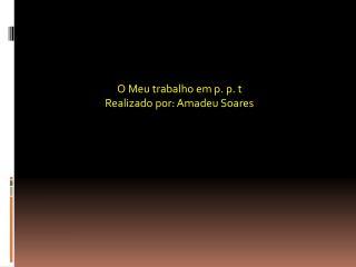 O Meu trabalho em p. p. t Realizado por: Amadeu Soares