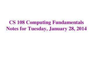 CS 108 Computing Fundamentals Notes for Tuesday, January 28, 2014
