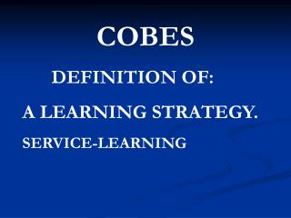 COBES DEFINITION OF: A LEARNING STRATEGY. SERVICE-LEARNING
