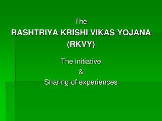 The  RASHTRIYA KRISHI VIKAS YOJANA (RKVY) The initiative & Sharing of experiences