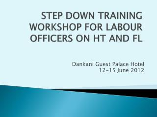 STEP DOWN TRAINING WORKSHOP FOR LABOUR OFFICERS ON HT AND FL