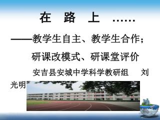 在  路  上   …… —— 教学生自主、教学生合作;           研课改模式、研课堂评价        安吉县安城中学科学教研组   刘光明